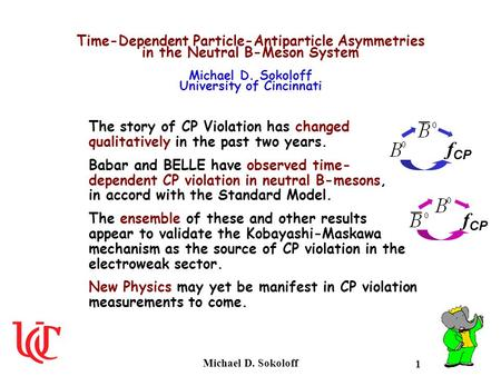 Time-Dependent Particle-Antiparticle Asymmetries in the Neutral B-Meson System Michael D. Sokoloff University of Cincinnati The story of CP Violation.
