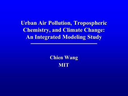 Urban Air Pollution, Tropospheric Chemistry, and Climate Change: An Integrated Modeling Study Chien Wang MIT.