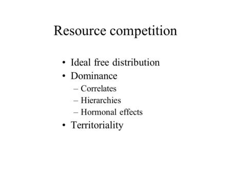 Resource competition Ideal free distribution Dominance –Correlates –Hierarchies –Hormonal effects Territoriality.