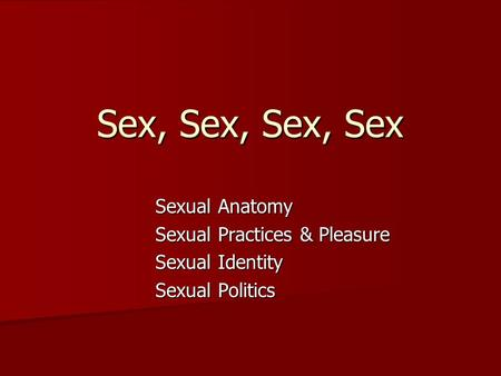 Sex, Sex, Sex, Sex Sexual Anatomy Sexual Practices & Pleasure Sexual Identity Sexual Politics.