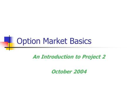 Option Market Basics An Introduction to Project 2 October 2004.
