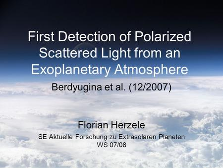 First Detection of Polarized Scattered Light from an Exoplanetary Atmosphere Berdyugina et al. (12/2007) Florian Herzele SE Aktuelle Forschung zu Extrasolaren.