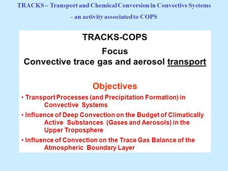 TRACKS-COPS Focus Convective trace gas and aerosol transport Objectives Transport Processes (and Precipitation Formation) in Convective Systems Influence.