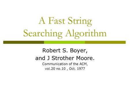A Fast String Searching Algorithm Robert S. Boyer, and J Strother Moore. Communication of the ACM, vol.20 no.10, Oct. 1977.
