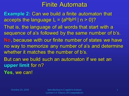 October 29, 2009Introduction to Cognitive Science Lecture 14: Theory of Computation I 1 Finite Automata Example 2: Can we build a finite automaton that.