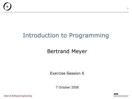 Chair of Software Engineering 1 Introduction to Programming Bertrand Meyer Exercise Session 6 7 October 2008.