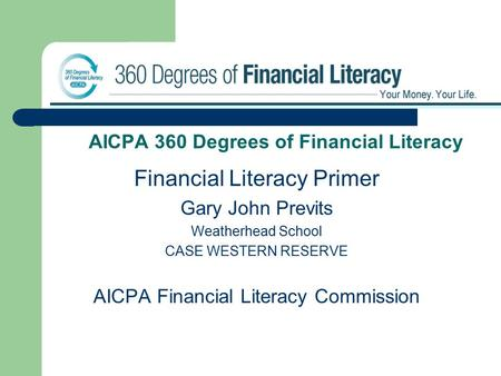 AICPA 360 Degrees of Financial Literacy Financial Literacy Primer Gary John Previts Weatherhead School CASE WESTERN RESERVE AICPA Financial Literacy Commission.