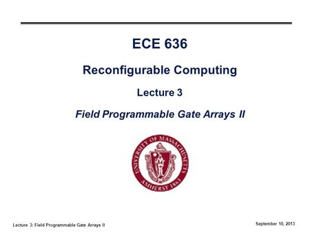 Lecture 3: Field Programmable Gate Arrays II September 10, 2013 ECE 636 Reconfigurable Computing Lecture 3 Field Programmable Gate Arrays II.