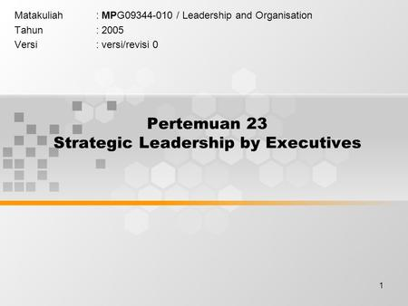 1 Pertemuan 23 Strategic Leadership by Executives Matakuliah: MPG09344-010 / Leadership and Organisation Tahun: 2005 Versi: versi/revisi 0.