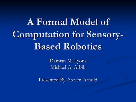 A Formal Model of Computation for Sensory- Based Robotics Damian M. Lyons Michael A. Arbib Presented By: Steven Arnold.