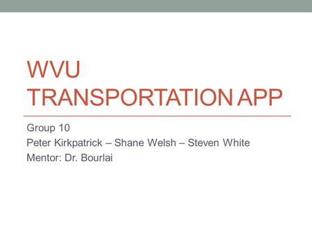 WVU TRANSPORTATION APP Group 10 Peter Kirkpatrick – Shane Welsh – Steven White Mentor: Dr. Bourlai.