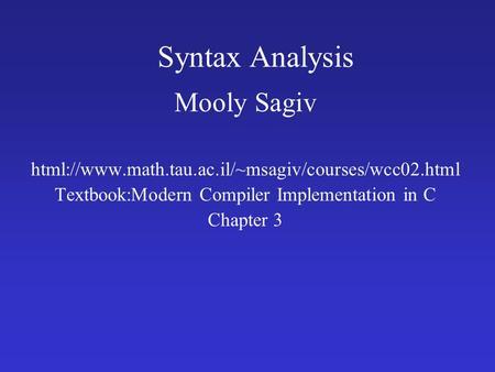 Syntax Analysis Mooly Sagiv html://www.math.tau.ac.il/~msagiv/courses/wcc02.html Textbook:Modern Compiler Implementation in C Chapter 3.