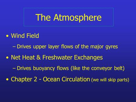 The Atmosphere Wind Field –Drives upper layer flows of the major gyres Net Heat & Freshwater Exchanges –Drives buoyancy flows (like the conveyor belt)