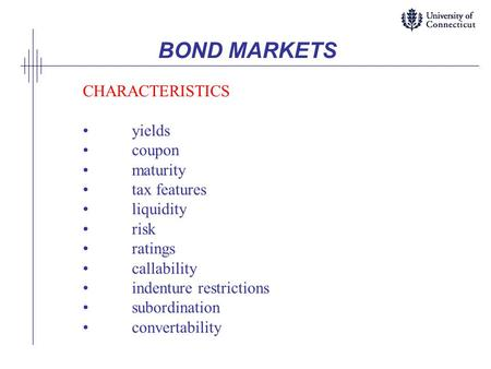 BOND MARKETS CHARACTERISTICS yields coupon maturity tax features liquidity risk ratings callability indenture restrictions subordination convertability.