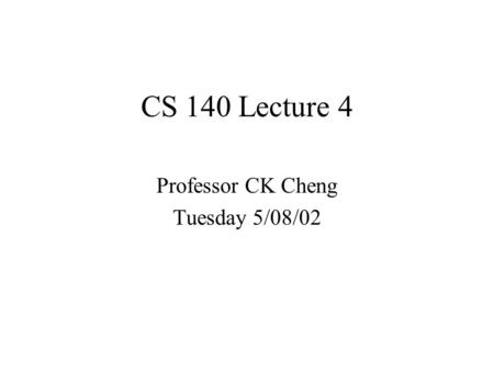 CS 140 Lecture 4 Professor CK Cheng Tuesday 5/08/02.