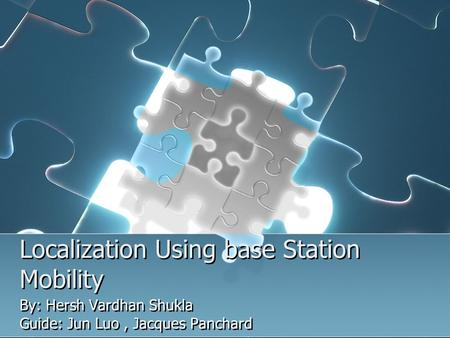 Localization Using base Station Mobility By: Hersh Vardhan Shukla Guide: Jun Luo, Jacques Panchard By: Hersh Vardhan Shukla Guide: Jun Luo, Jacques Panchard.