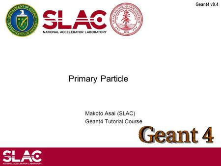 Geant4 v9.4 Primary Particle Makoto Asai (SLAC) Geant4 Tutorial Course.