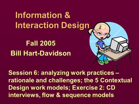 Information & Interaction Design Fall 2005 Bill Hart-Davidson Session 6: analyzing work practices – rationale and challenges; the 5 Contextual Design work.