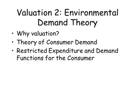 Valuation 2: Environmental Demand Theory Why valuation? Theory of Consumer Demand Restricted Expenditure and Demand Functions for the Consumer.