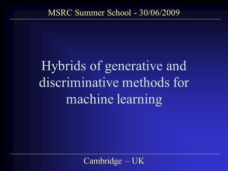 MSRC Summer School - 30/06/2009 Cambridge – UK Hybrids of generative and discriminative methods for machine learning.
