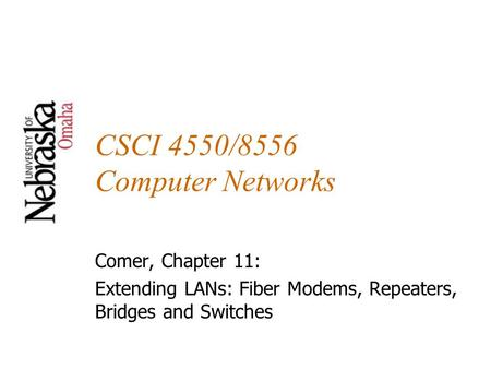 CSCI 4550/8556 Computer Networks Comer, Chapter 11: Extending LANs: Fiber Modems, Repeaters, Bridges and Switches.