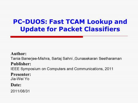 PC-DUOS: Fast TCAM Lookup and Update for Packet Classifiers Author: Tania Banerjee-Mishra, Sartaj Sahni,Gunasekaran Seetharaman Publisher: IEEE Symposium.