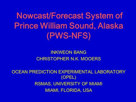 Nowcast/Forecast System of Prince William Sound, Alaska (PWS-NFS) INKWEON BANG CHRISTOPHER N.K. MOOERS OCEAN PREDICTION EXPERIMENTAL LABORATORY (OPEL)