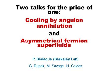Two talks for the price of one: Cooling by angulon annihilation and Asymmetrical fermion superfluids P. Bedaque (Berkeley Lab) G. Rupak, M. Savage, H.