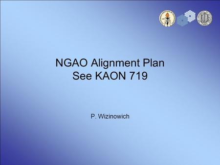 NGAO Alignment Plan See KAON 719 P. Wizinowich. 2 Introduction KAON 719 is intended to define & describe the alignments that will need to be performed.