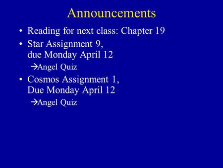 Announcements Reading for next class: Chapter 19 Star Assignment 9, due Monday April 12  Angel Quiz Cosmos Assignment 1, Due Monday April 12  Angel Quiz.