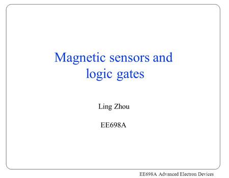 EE698A Advanced Electron Devices Magnetic sensors and logic gates Ling Zhou EE698A.