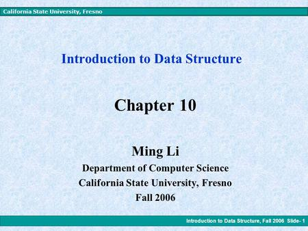 Introduction to Data Structure, Fall 2006 Slide- 1 California State University, Fresno Introduction to Data Structure Chapter 10 Ming Li Department of.