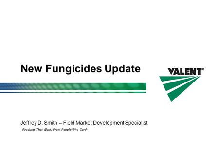 Products That Work, From People Who Care ® New Fungicides Update Jeffrey D. Smith – Field Market Development Specialist.