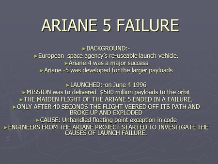 ARIANE 5 FAILURE ► BACKGROUND:- ► European space agency's re-useable launch vehicle. ► Ariane-4 was a major success ► Ariane -5 was developed for the larger.
