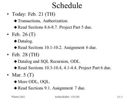 Winter 2002Arthur Keller – CS 18013–1 Schedule Today: Feb. 21 (TH) u Transactions, Authorization. u Read Sections 8.6-8.7. Project Part 5 due. Feb. 26.