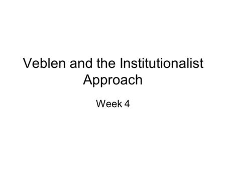 Veblen and the Institutionalist Approach Week 4. Thorstein Veblen (1857-1929) Evolutionary approach to economics: contrast with the physics model approach.