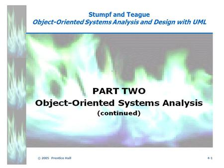 © 2005 Prentice Hall4-1 Stumpf and Teague Object-Oriented Systems Analysis and Design with UML.