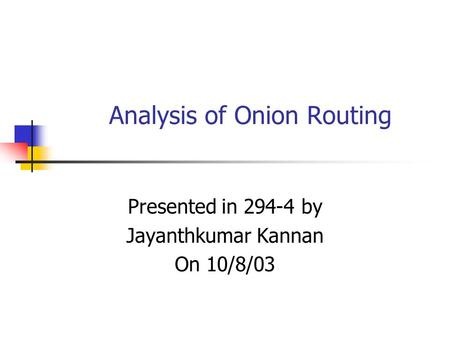 Analysis of Onion Routing Presented in 294-4 by Jayanthkumar Kannan On 10/8/03.