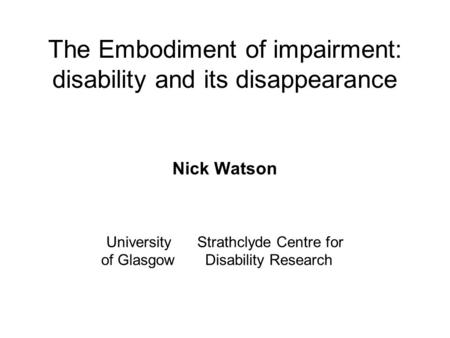 The Embodiment of impairment: disability and its disappearance Nick Watson University Strathclyde Centre for of Glasgow Disability Research.