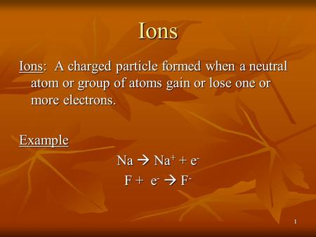 1 Ions Ions: A charged particle formed when a neutral atom or group of atoms gain or lose one or more electrons. Example Na  Na + + e - F + e -  F -