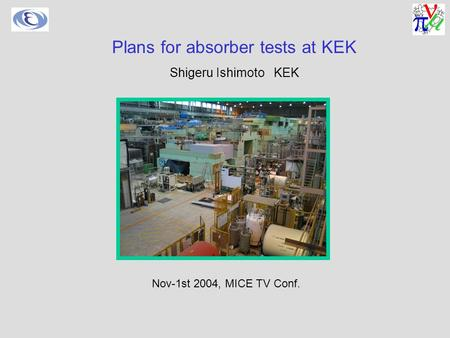 Nov-1st 2004, MICE TV Conf. Plans for absorber tests at KEK Shigeru Ishimoto KEK.