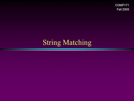 String Matching COMP171 Fall 2005. String matching 2 Pattern Matching * Given a text string T[0..n-1] and a pattern P[0..m-1], find all occurrences of.