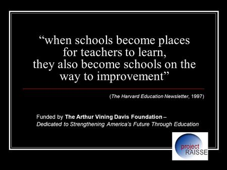 """when schools become places for teachers to learn, they also become schools on the way to improvement"" (The Harvard Education Newsletter, 1997) Funded."