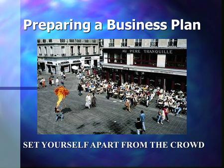 Preparing a Business Plan SET YOURSELF APART FROM THE CROWD.