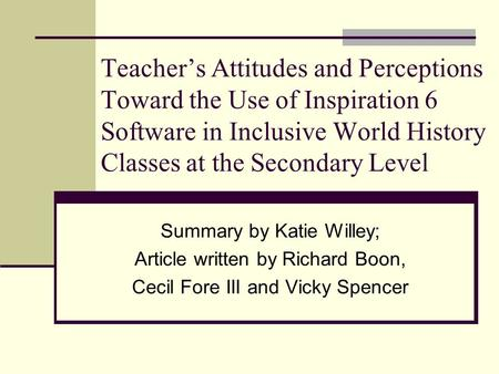 Teacher's Attitudes and Perceptions Toward the Use of Inspiration 6 Software in Inclusive World History Classes at the Secondary Level Summary by Katie.