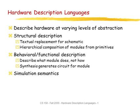 CS 150 - Fall 2000 - Hardware Description Languages - 1 Hardware Description Languages zDescribe hardware at varying levels of abstraction zStructural.