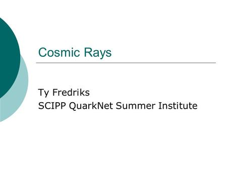 Cosmic Rays Ty Fredriks SCIPP QuarkNet Summer Institute.