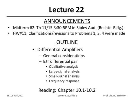 EE105 Fall 2007Lecture 22, Slide 1Prof. Liu, UC Berkeley Lecture 22 OUTLINE Differential Amplifiers – General considerations – BJT differential pair Qualitative.