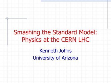 Smashing the Standard Model: Physics at the CERN LHC Kenneth Johns University of Arizona.