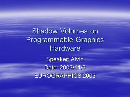Shadow Volumes on Programmable Graphics Hardware Speaker: Alvin Date: 2003/11/3 EUROGRAPHICS 2003.